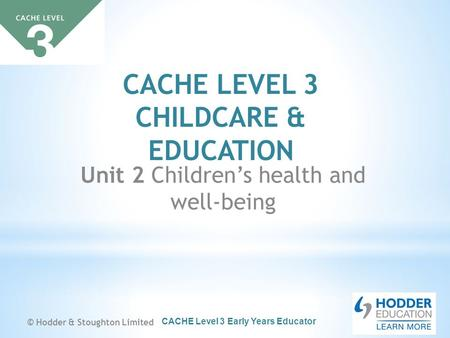 CACHE Level 3 Early Years Educator CACHE LEVEL 3 CHILDCARE & EDUCATION Unit 2 Children's health and well-being © Hodder & Stoughton Limited.