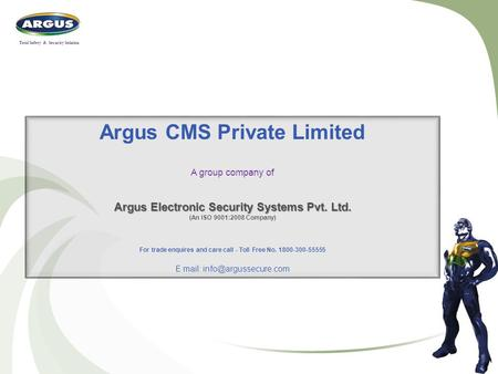Argus CMS Private Limited A group company of Argus Electronic Security Systems Pvt. Ltd. (An ISO 9001:2008 Company) For trade enquires and care call -