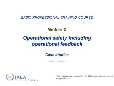 Version 1.0, May 2015 BASIC PROFESSIONAL TRAINING COURSE Module X Operational safety including operational feedback Case studies This material was prepared.