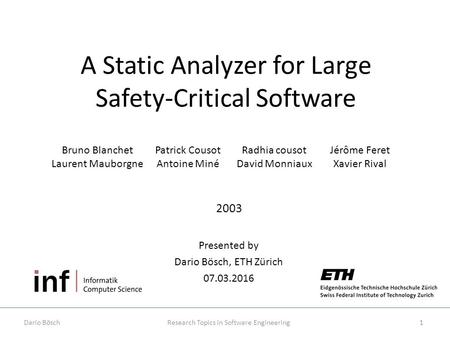 A Static Analyzer for Large Safety-­Critical Software Presented by Dario Bösch, ETH Zürich 07.03.2016 Research Topics in Software Engineering 2003 1Dario.