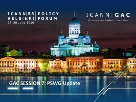 GAC SESSION 7: PSWG Update. PUBLIC SAFETY WORKING GROUP (PSWG) – UPDATE TO THE GAC Agenda Item 7 | ICANN 56 | 28 June 2016.
