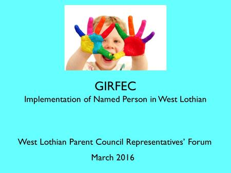 GIRFEC Implementation of Named Person in West Lothian West Lothian Parent Council Representatives' Forum March 2016.