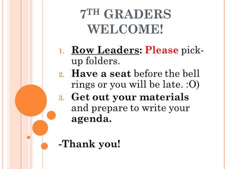 7 TH GRADERS WELCOME! 1. Row Leaders: Please pick- up folders. 2. Have a seat before the bell rings or you will be late. :O) 3. Get out your materials.