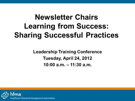Newsletter Chairs Learning from Success: Sharing Successful Practices Leadership Training Conference Tuesday, April 24, 2012 10:00 a.m. – 11:30 a.m.