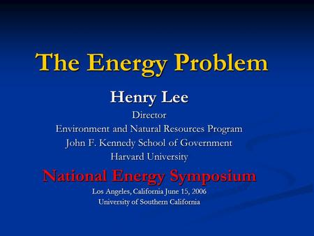 The Energy Problem Henry Lee Director Environment and Natural Resources Program John F. Kennedy School of Government Harvard University National Energy.