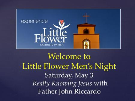 Welcome to Little Flower Men's Night Saturday, May 3 Really Knowing Jesus with Father John Riccardo.