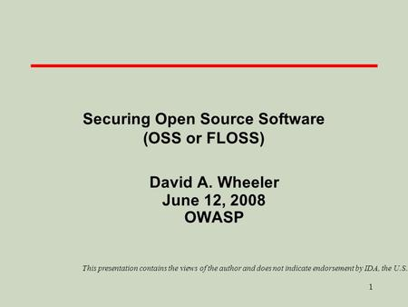 1 Securing Open Source Software (OSS or FLOSS) David A. Wheeler June 12, 2008 OWASP This presentation contains the views of the author and does not indicate.