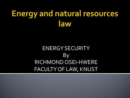 ENERGY SECURITY By RICHMOND OSEI-HWERE FACULTY OF LAW, KNUST.