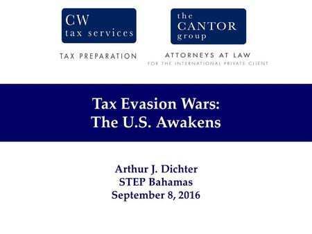 Tax Evasion Wars: The U.S. Awakens Arthur J. Dichter STEP Bahamas September 8, 2016.