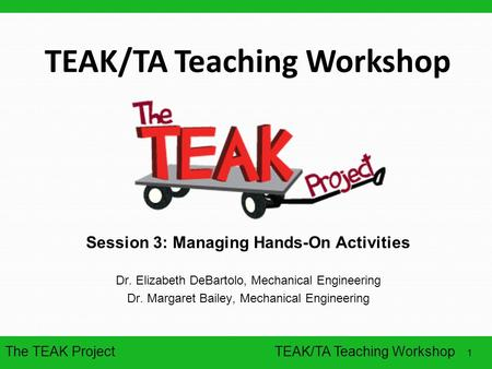 The TEAK Project 1 TEAK/TA Teaching Workshop Session 3: Managing Hands-On Activities Dr. Elizabeth DeBartolo, Mechanical Engineering Dr. Margaret Bailey,