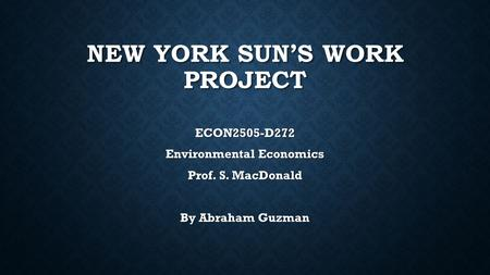 NEW YORK SUN'S WORK PROJECT ECON2505-D272 Environmental Economics Prof. S. MacDonald By Abraham Guzman.