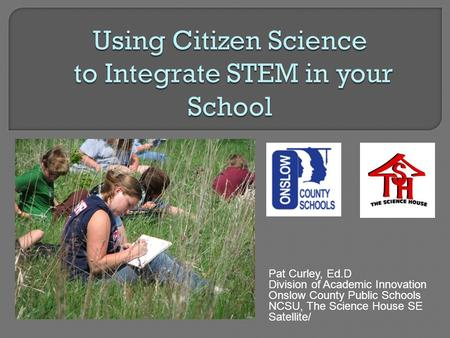 Pat Curley, Ed.D Division of Academic Innovation Onslow County Public Schools NCSU, The Science House SE Satellite/