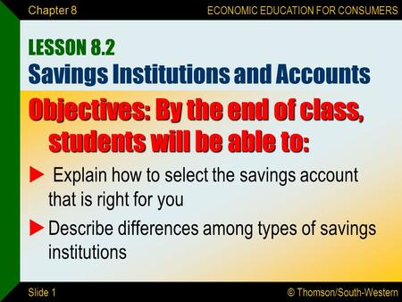 © Thomson/South-Western ECONOMIC EDUCATION FOR CONSUMERS Slide 1 Chapter 8 LESSON 8.2 Savings Institutions and Accounts Objectives: By the end of class,