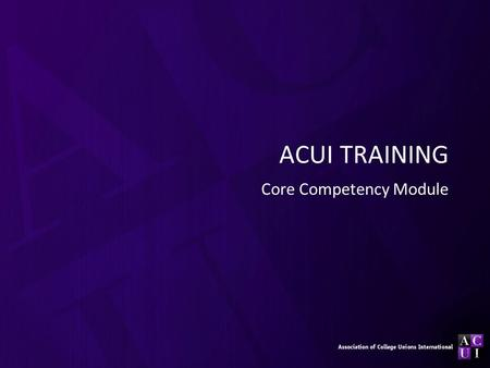 ACUI TRAINING Core Competency Module. Purpose Overview of the 11 core competencies Introduction to the resources offered by ACUI regarding the core competencies.