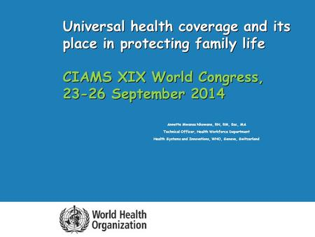Universal health coverage and its place in protecting family life CIAMS XIX World Congress, 23-26 September 2014 Annette Mwansa Nkowane, RN, RM, Bsc, MA.