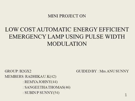 MINI PROJECT ON LOW COST AUTOMATIC ENERGY EFFICIENT EMERGENCY LAMP USING PULSE WIDTH MODULATION GROUP: B2GX2 GUIDED BY : Mrs.ANU SUNNY MEMBERS: RADHIKA.