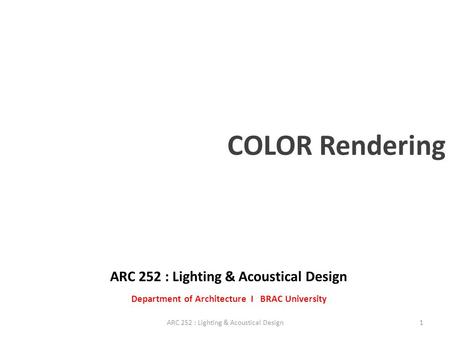 ARC 252 : Lighting & Acoustical Design Department of Architecture I BRAC University 1ARC 252 : Lighting & Acoustical Design COLOR Rendering.