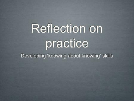Reflection on practice Developing 'knowing about knowing' skills.