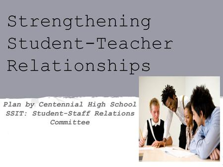 Strengthening Student-Teacher Relationships Plan by Centennial High School SSIT: Student-Staff Relations Committee.