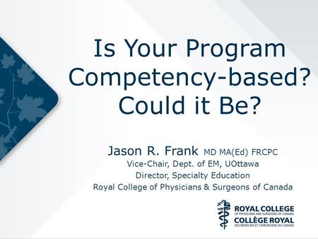 Is Your Program Competency-based? Could it Be? Jason R. Frank MD MA(Ed) FRCPC Vice-Chair, Dept. of EM, UOttawa Director, Specialty Education Royal College.