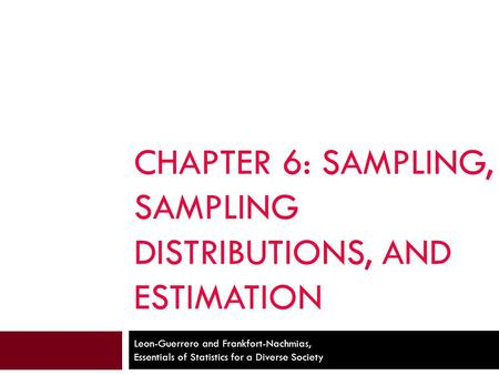CHAPTER 6: SAMPLING, SAMPLING DISTRIBUTIONS, AND ESTIMATION Leon-Guerrero and Frankfort-Nachmias, Essentials of Statistics for a Diverse Society.