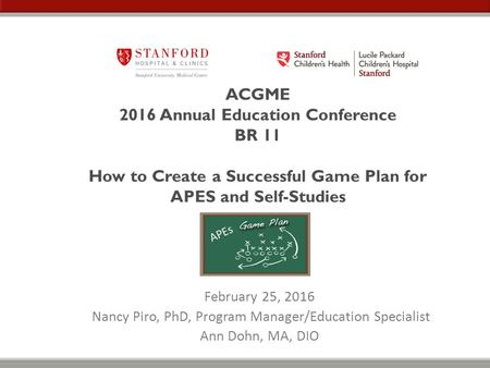 ACGME 2016 Annual Education Conference BR 11 How to Create a Successful Game Plan for APES and Self-Studies February 25, 2016 Nancy Piro, PhD, Program.