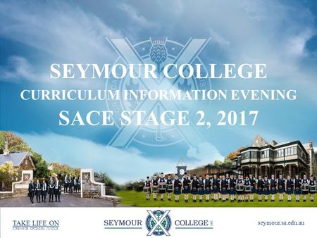 STRENGTH. OPTIMISM. JUSTICE seymour.sa.edu.au TAKE LIFE ON SEYMOUR COLLEGE CURRICULUM INFORMATION EVENING SACE STAGE 2, 2017