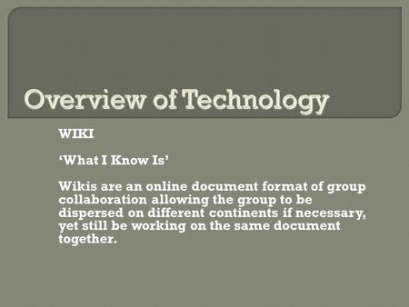 WIKI 'What I Know Is' Wikis are an online document format of group collaboration allowing the group to be dispersed on different continents if necessary,