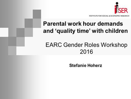 Parental work hour demands and 'quality time' with children EARC Gender Roles Workshop 2016 Stefanie Hoherz.
