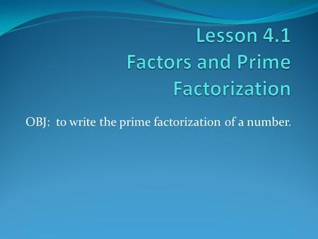 OBJ: to write the prime factorization of a number.