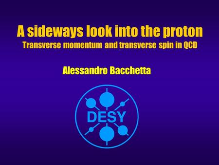 A sideways look into the proton Transverse momentum and transverse spin in QCD Alessandro Bacchetta.