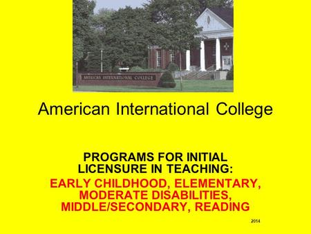 PROGRAMS FOR INITIAL LICENSURE IN TEACHING: EARLY CHILDHOOD, ELEMENTARY, MODERATE DISABILITIES, MIDDLE/SECONDARY, READING 2014 American International College.