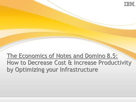The Economics of Notes and Domino 8.5: How to Decrease Cost & Increase Productivity by Optimizing your Infrastructure.