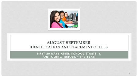 AUGUST-SEPTEMBER IDENTIFICATION AND PLACEMENT OF ELLS FIRST 20 DAYS AFTER SCHOOL STARTS & ON- GOING THROUGH THE YEAR 1.