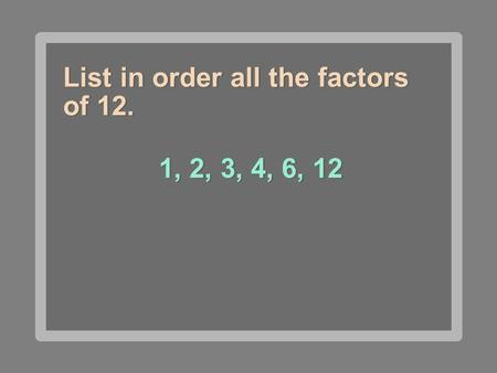 List in order all the factors of 12. 1, 2, 3, 4, 6, 12.