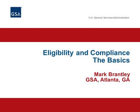 U.S. General Services Administration Eligibility and Compliance The Basics Mark Brantley GSA, Atlanta, GA.