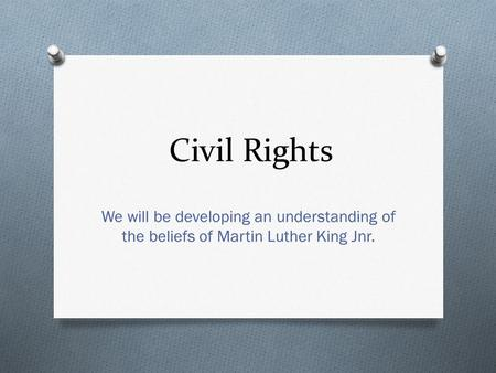 Civil Rights We will be developing an understanding of the beliefs of Martin Luther King Jnr.