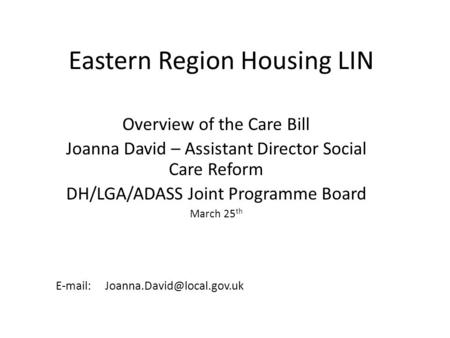 Eastern Region Housing LIN Overview of the Care Bill Joanna David – Assistant Director Social Care Reform DH/LGA/ADASS Joint Programme Board March 25 th.