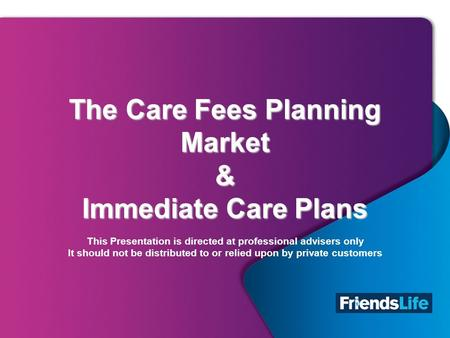 1 The Care Fees Planning Market & Immediate Care Plans The Care Fees Planning Market & Immediate Care Plans This Presentation is directed at professional.