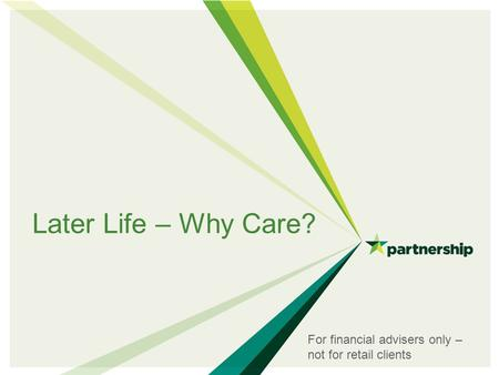 Later Life – Why Care? For financial advisers only – not for retail clients.