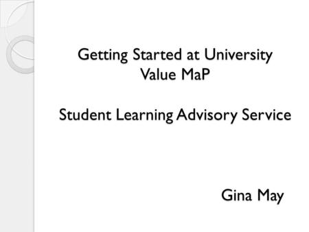 Getting Started at University Value MaP Student Learning Advisory Service Gina May.