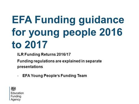 EFA Funding guidance for young people 2016 to 2017 ILR Funding Returns 2016/17 Funding regulations are explained in separate presentations -EFA Young People's.