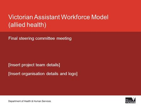 Victorian Assistant Workforce Model (allied health) Final steering committee meeting [Insert project team details] [Insert organisation details and logo]