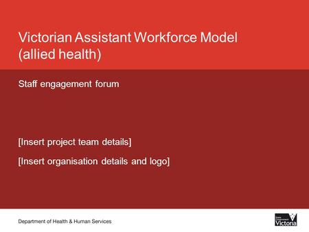 Victorian Assistant Workforce Model (allied health) Staff engagement forum [Insert project team details] [Insert organisation details and logo]