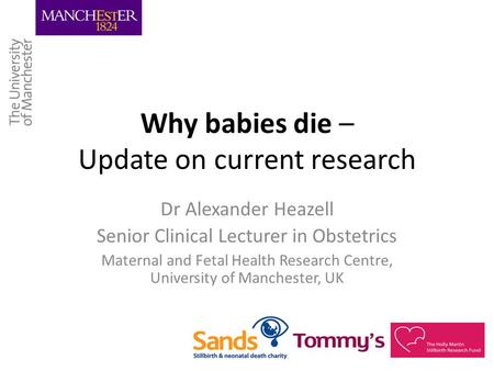 Why babies die – Update on current research Dr Alexander Heazell Senior Clinical Lecturer in Obstetrics Maternal and Fetal Health Research Centre, University.