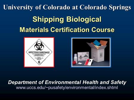 1 University of Colorado at Colorado Springs Shipping Biological Materials Certification Course Department of Environmental Health and Safety