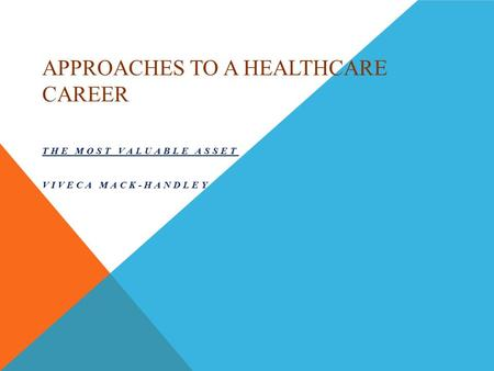 APPROACHES TO A HEALTHCARE CAREER THE MOST VALUABLE ASSET VIVECA MACK-HANDLEY.