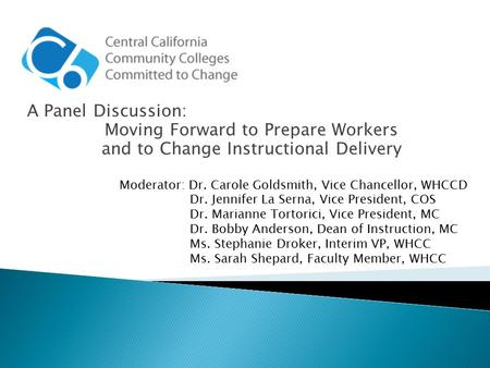 A Panel Discussion: Moving Forward to Prepare Workers and to Change Instructional Delivery Moderator: Dr. Carole Goldsmith, Vice Chancellor, WHCCD Dr.