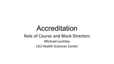 Accreditation Role of Course and Block Directors Michael Levitzky LSU Health Sciences Center.
