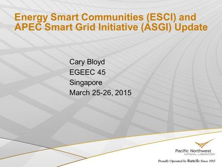 Energy Smart Communities (ESCI) and APEC Smart Grid Initiative (ASGI) Update Cary Bloyd EGEEC 45 Singapore March 25-26, 2015.